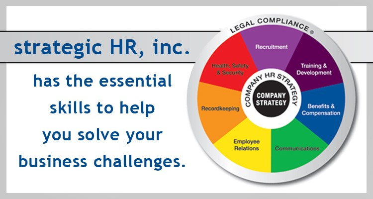 Multicolored wheel divided into 7 equal sections Recruitment, Training and Development, Benifits and Compensation, Communicating, Employee Relations, Recordkeeping, and Health safety and security with Legal compliance written on the outer edge and company strategy in the center, along side a caption that reads strategic HR, inc has the essential skills to help you solve buisinesss challenges